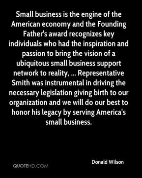 Donald Wilson - Small business is the engine of the American economy and the Founding Father's award recognizes key individuals who had the inspiration and passion to bring the vision of a ubiquitous small business support network to reality, ... Representative Smith was instrumental in driving the necessary legislation giving birth to our organization and we will do our best to honor his legacy by serving America's small business.