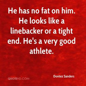 Dontez Sanders - He has no fat on him. He looks like a linebacker or a tight end. He's a very good athlete.