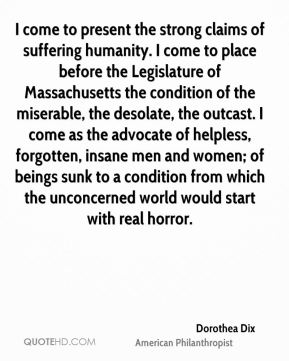 Dorothea Dix - I come to present the strong claims of suffering humanity. I come to place before the Legislature of Massachusetts the condition of the miserable, the desolate, the outcast. I come as the advocate of helpless, forgotten, insane men and women; of beings sunk to a condition from which the unconcerned world would start with real horror.