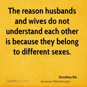 Dorothea Dix - The reason husbands and wives do not understand each other is because they belong to different sexes.