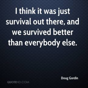 Doug Gordin - I think it was just survival out there, and we survived better than everybody else.