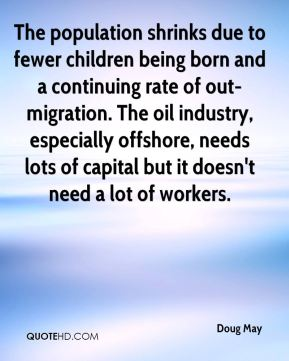 Doug May - The population shrinks due to fewer children being born and a continuing rate of out-migration. The oil industry, especially offshore, needs lots of capital but it doesn't need a lot of workers.