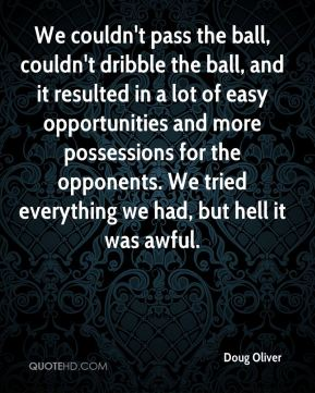 Doug Oliver - We couldn't pass the ball, couldn't dribble the ball, and it resulted in a lot of easy opportunities and more possessions for the opponents. We tried everything we had, but hell it was awful.