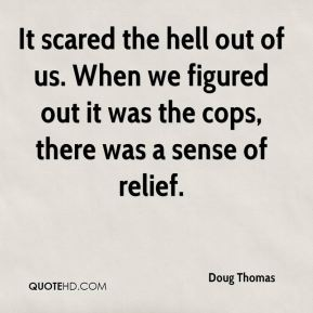 Doug Thomas - It scared the hell out of us. When we figured out it was the cops, there was a sense of relief.
