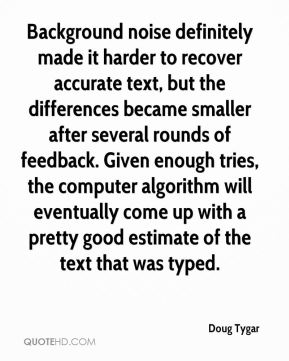 Doug Tygar - Background noise definitely made it harder to recover accurate text, but the differences became smaller after several rounds of feedback. Given enough tries, the computer algorithm will eventually come up with a pretty good estimate of the text that was typed.