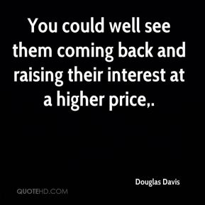 Douglas Davis - You could well see them coming back and raising their interest at a higher price.