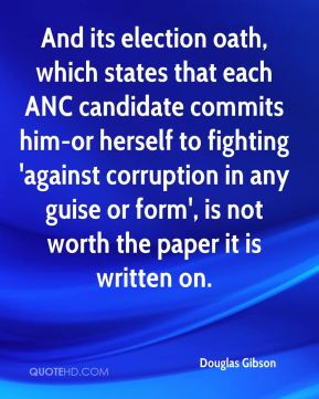 Douglas Gibson - And its election oath, which states that each ANC candidate commits him-or herself to fighting 'against corruption in any guise or form', is not worth the paper it is written on.