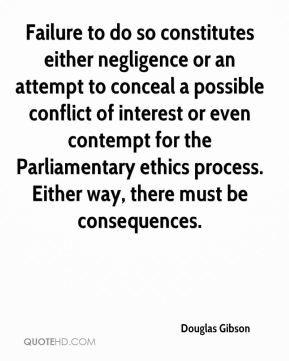 Douglas Gibson - Failure to do so constitutes either negligence or an attempt to conceal a possible conflict of interest or even contempt for the Parliamentary ethics process. Either way, there must be consequences.