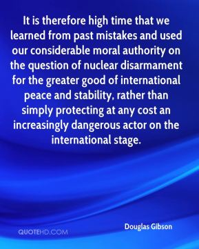 Douglas Gibson - It is therefore high time that we learned from past mistakes and used our considerable moral authority on the question of nuclear disarmament for the greater good of international peace and stability, rather than simply protecting at any cost an increasingly dangerous actor on the international stage.
