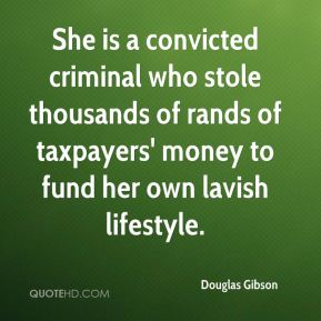 Douglas Gibson - She is a convicted criminal who stole thousands of rands of taxpayers' money to fund her own lavish lifestyle.