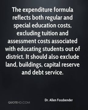 Dr. Allen Fossbender - The expenditure formula reflects both regular and special education costs, excluding tuition and assessment costs associated with educating students out of district. It should also exclude land, buildings, capital reserve and debt service.