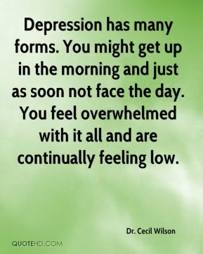 Depression has many forms. You might get up in the morning and just as soon not face the day. You feel overwhelmed with it all and are continually feeling low.