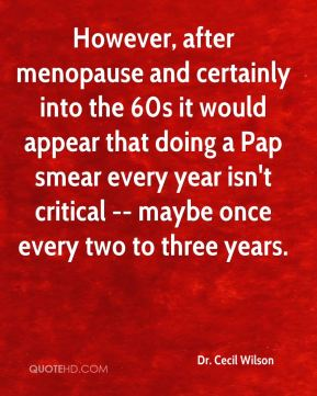 However, after menopause and certainly into the 60s it would appear that doing a Pap smear every year isn't critical -- maybe once every two to three years.