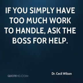 Dr. Cecil Wilson - If you simply have too much work to handle, ask the boss for help.