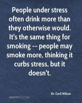 People under stress often drink more than they otherwise would. It's the same thing for smoking -- people may smoke more, thinking it curbs stress, but it doesn't.