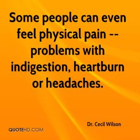 Dr. Cecil Wilson - Some people can even feel physical pain -- problems with indigestion, heartburn or headaches.