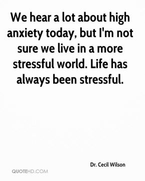 Dr. Cecil Wilson - We hear a lot about high anxiety today, but I'm not sure we live in a more stressful world. Life has always been stressful.