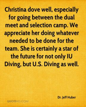 Dr. Jeff Huber - Christina dove well, especially for going between the dual meet and selection camp. We appreciate her doing whatever needed to be done for the team. She is certainly a star of the future for not only IU Diving, but U.S. Diving as well.