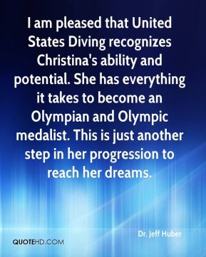 Dr. Jeff Huber - I am pleased that United States Diving recognizes Christina's ability and potential. She has everything it takes to become an Olympian and Olympic medalist. This is just another step in her progression to reach her dreams.