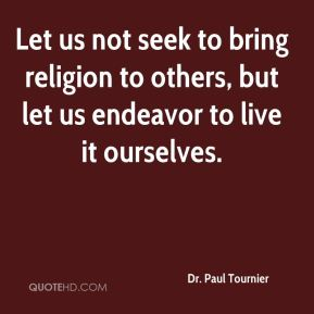 Dr. Paul Tournier - Let us not seek to bring religion to others, but let us endeavor to live it ourselves.