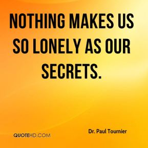 Dr. Paul Tournier - Nothing makes us so lonely as our secrets.