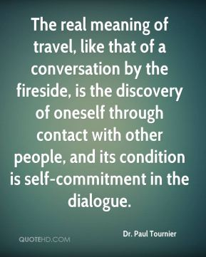 Dr. Paul Tournier - The real meaning of travel, like that of a conversation by the fireside, is the discovery of oneself through contact with other people, and its condition is self-commitment in the dialogue.