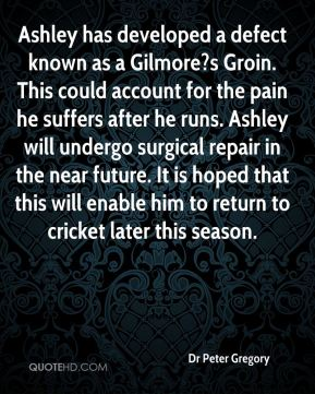 Dr Peter Gregory - Ashley has developed a defect known as a Gilmore?s Groin. This could account for the pain he suffers after he runs. Ashley will undergo surgical repair in the near future. It is hoped that this will enable him to return to cricket later this season.