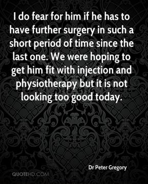 Dr Peter Gregory - I do fear for him if he has to have further surgery in such a short period of time since the last one. We were hoping to get him fit with injection and physiotherapy but it is not looking too good today.