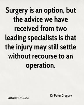 Dr Peter Gregory - Surgery is an option, but the advice we have received from two leading specialists is that the injury may still settle without recourse to an operation.
