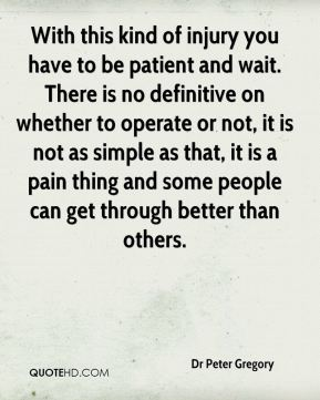 Dr Peter Gregory - With this kind of injury you have to be patient and wait. There is no definitive on whether to operate or not, it is not as simple as that, it is a pain thing and some people can get through better than others.