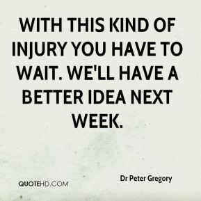With this kind of injury you have to wait. We'll have a better idea next week.