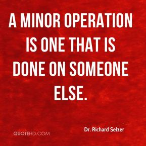 Dr. Richard Selzer - A minor operation is one that is done on someone else.