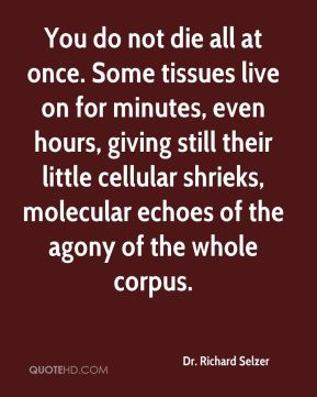 Dr. Richard Selzer - You do not die all at once. Some tissues live on for minutes, even hours, giving still their little cellular shrieks, molecular echoes of the agony of the whole corpus.
