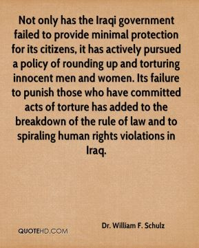 Dr. William F. Schulz - Not only has the Iraqi government failed to provide minimal protection for its citizens, it has actively pursued a policy of rounding up and torturing innocent men and women. Its failure to punish those who have committed acts of torture has added to the breakdown of the rule of law and to spiraling human rights violations in Iraq.