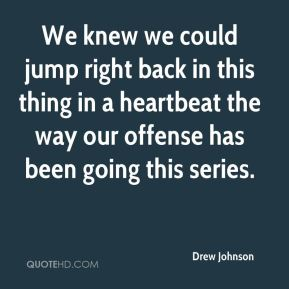Drew Johnson - We knew we could jump right back in this thing in a heartbeat the way our offense has been going this series.