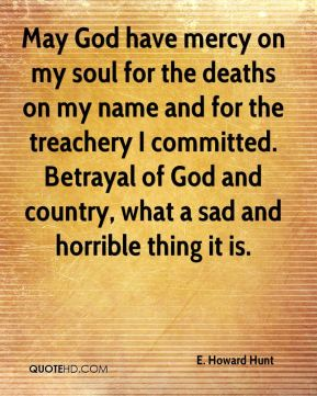 E. Howard Hunt - May God have mercy on my soul for the deaths on my name and for the treachery I committed. Betrayal of God and country, what a sad and horrible thing it is.