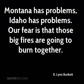 E. Lynn Burkett - Montana has problems, Idaho has problems. Our fear is that those big fires are going to burn together.