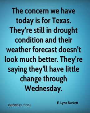 E. Lynn Burkett - The concern we have today is for Texas. They're still in drought condition and their weather forecast doesn't look much better. They're saying they'll have little change through Wednesday.