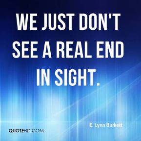 E. Lynn Burkett - We just don't see a real end in sight.