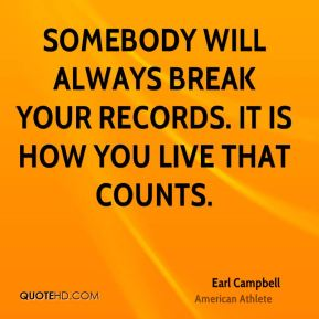 Earl Campbell - Somebody will always break your records. It is how you live that counts.