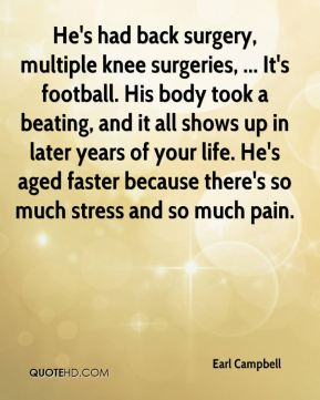 Earl Campbell - He's had back surgery, multiple knee surgeries, ... It's football. His body took a beating, and it all shows up in later years of your life. He's aged faster because there's so much stress and so much pain.