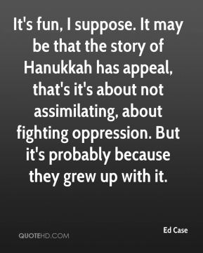 Ed Case - It's fun, I suppose. It may be that the story of Hanukkah has appeal, that's it's about not assimilating, about fighting oppression. But it's probably because they grew up with it.