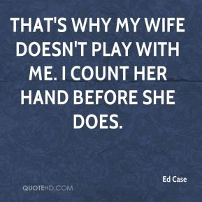 That's why my wife doesn't play with me. I count her hand before she does.