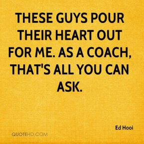 Ed Hooi - These guys pour their heart out for me. As a coach, that's all you can ask.