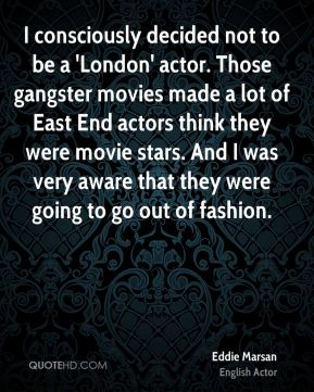 Eddie Marsan - I consciously decided not to be a 'London' actor. Those gangster movies made a lot of East End actors think they were movie stars. And I was very aware that they were going to go out of fashion.
