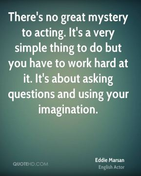 There's no great mystery to acting. It's a very simple thing to do but you have to work hard at it. It's about asking questions and using your imagination.