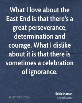 What I love about the East End is that there's a great perseverance, determination and courage. What I dislike about it is that there is sometimes a celebration of ignorance.