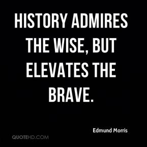 Edmund Morris - History admires the wise, but elevates the brave.