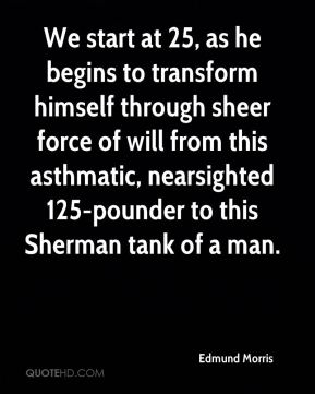 Edmund Morris - We start at 25, as he begins to transform himself through sheer force of will from this asthmatic, nearsighted 125-pounder to this Sherman tank of a man.