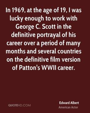 Edward Albert - In 1969, at the age of 19, I was lucky enough to work with George C. Scott in the definitive portrayal of his career over a period of many months and several countries on the definitive film version of Patton's WWII career.